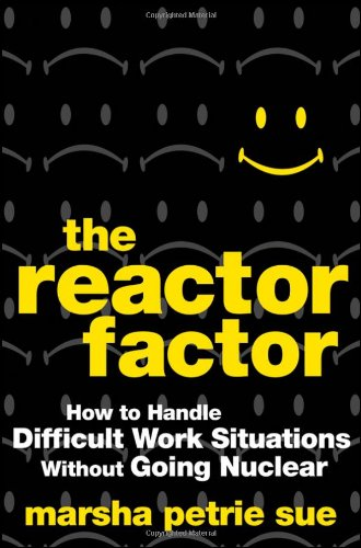 The Reactor Factor: How to Handle Difficult Work Situations Without Going Nuclear 9780470490068