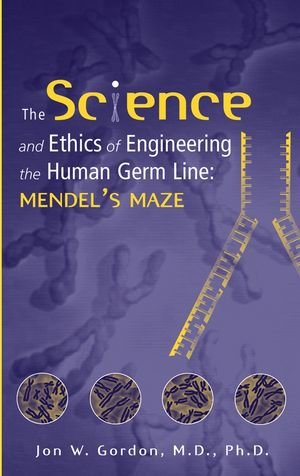 The Science and Ethics of Engineering the Human Germ Line: Mendel's Maze 9780471206477