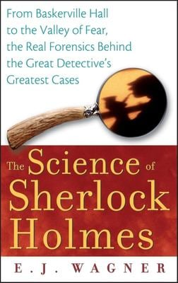 The Science of Sherlock Holmes: From Baskerville Hall to the Valley of Fear, the Real Forensics Behind the Great Detective's Greatest Cases 9780470128237