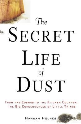 The Secret Life of Dust: From the Cosmos to the Kitchen Counter, the Big Consequences of Little Things 9780471426356