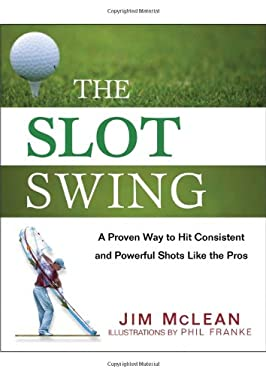 The Slot Swing: The Proven Way to Hit Consistent and Powerful Shots Like the Pros 9780470444993