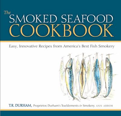 The Smoked Seafood Cookbook: Easy, Innovative Recipes from America's Best Fish Smokery 9780472116744