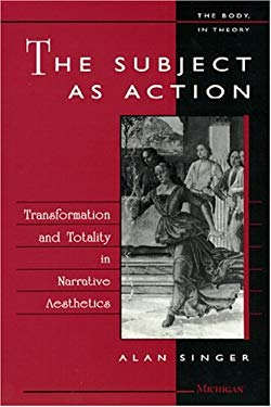 The Subject as Action: Transformation & Totality in Narrative Aesthetics 9780472104710