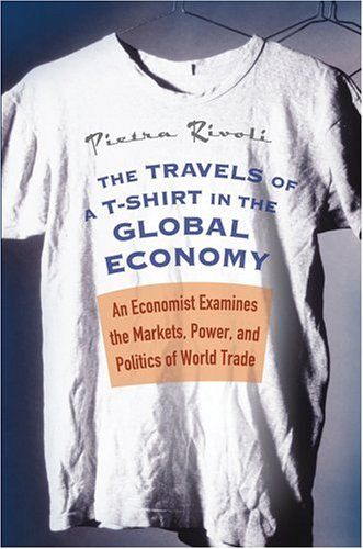 The Travels of A T-Shirt in the Global Economy: An Economist Examines the Markets, Power, and Politics of World Trade 9780471648499
