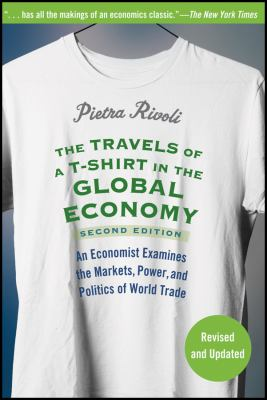 The Travels of A T-Shirt in the Global Economy: An Economist Examines the Markets, Power, and Politics of World Trade 9780470287163