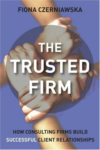 The Trusted Firm: How Consulting Firms Build Successful Client Relationships 9780470027172