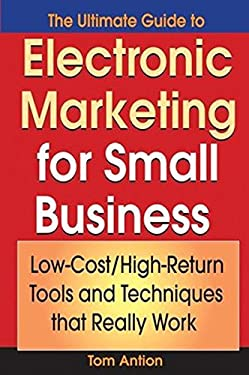The Ultimate Guide to Electronic Marketing for Small Business: Low-Cost/High Return Tools and Techniques That Really Work 9780471718703