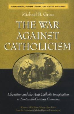 The War Against Catholicism: Liberalism and the Anti-Catholic Imagination in Nineteenth-Century Germany 9780472031306