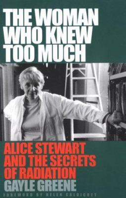 The Woman Who Knew Too Much: Alice Stewart and the Secrets of Radiation