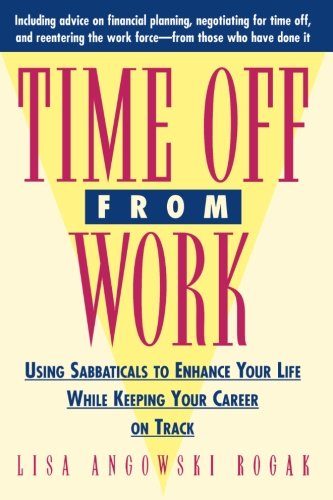 Time Off from Work: Using Sabbaticals to Enhance Your Life While Keeping Your Career on Track 9780471310679