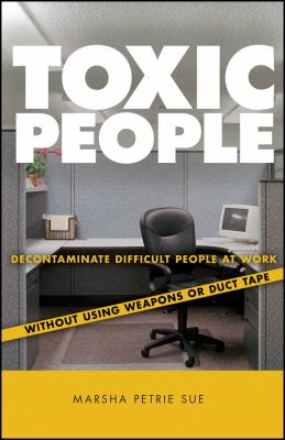 Toxic People: Decontaminate Difficult People at Work Without Using Weapons or Duct Tape 9780470147689