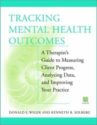 Tracking Mental Health Outcomes: A Therapist's Guide to Measuring Client Progress, Analyzing Data, and Improving Your Practice 9780471388753