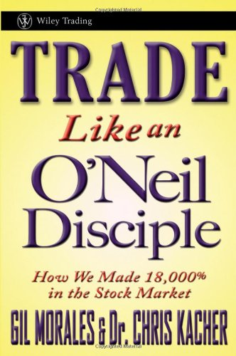 Trade Like an O'Neil Disciple: How We Made 18,000% in the Stock Market 9780470616536