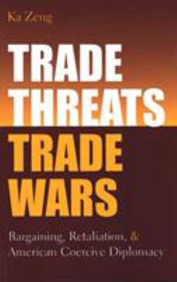Trade Threats, Trade Wars: Bargaining, Retaliation, and American Coercive Diplomacy 9780472113583
