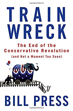 Trainwreck: The End of the Conservative Revolution (and Not a Moment Too Soon) 9780470182406