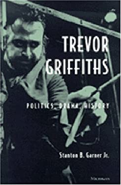 Trevor Griffiths: Politics, Drama, History 9780472110650