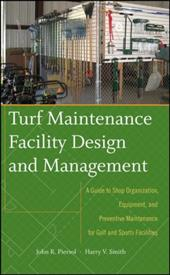 Turf Maintenance Facility Design and Management: A Guide to Shop Organization, Equipment, and Preventive Maintenance for Golf and 1505933