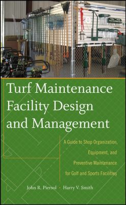 Turf Maintenance Facility Design and Management: A Guide to Shop Organization, Equipment, and Preventive Maintenance for Golf and Sports Facilities 9780470081051