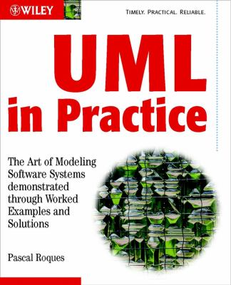 UML in Practice: The Art of Modeling Software Systems Demonstrated Through Worked Examples and Solutions 9780470848319