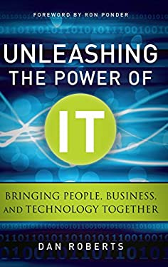 Unleashing the Power of It: Bringing People, Business, and Technology Together 9780470920428
