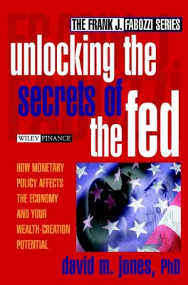 Unlocking the Secrets of the Fed: How Monetary Policy Affects the Economy and Your Wealth-Creation Potential 9780471220954