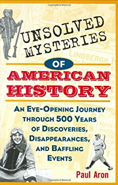 Unsolved Mysteries of American History: An Eye-Opening Journey Through 500 Years of Discoveries, Disappearances, and Baffling Events 9780471153696