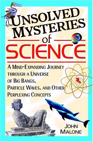 Unsolved Mysteries of Science: A Mind-Expanding Journey Through a Universe of Big Bangs, Particle Waves, and Other Perplexing Concepts 9780471384410