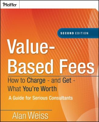 Value-Based Fees: How to Charge - And Get - What You're Worth: A Guide for Consultants 9780470275849