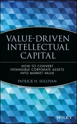 Value-Driven Intellectual Capital: How to Convert Intangible Corporate Assets Into Market Value 9780471351047