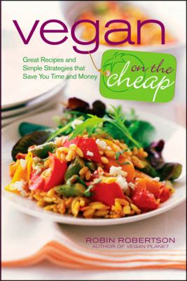 Vegan on the Cheap: Great Recipes and Simple Strategies That Save You Time and Money 9780470472248
