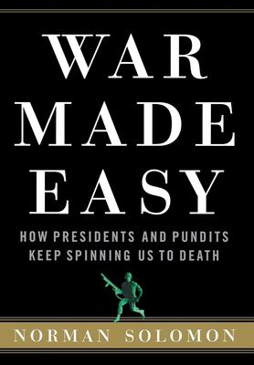 War Made Easy: How Presidents and Pundits Keep Spinning Us to Death 9780471694793
