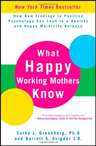 What Happy Working Mothers Know: How New Findings in Positive Psychology Can Lead to a Healthy and Happy Work/Life Balance 9780470488195