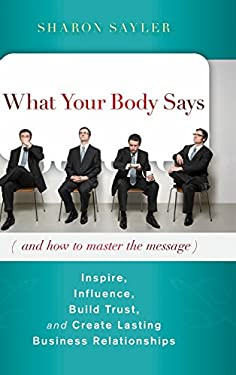 What Your Body Says (and How to Master the Message): Inspire, Influence, Build Trust, and Create Lasting Business Relationships 9780470599167