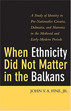 When Ethnicity Did Not Matter in the Balkans: A Study of Identity in Pre-Nationalist Croatia, Dalmatia, and Slavonia in the Medieval and Early-Modern 9780472114146