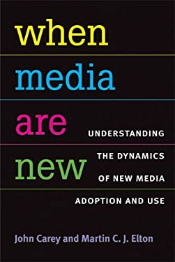 When Media Are New: Understanding the Dynamics of New Media Adoption and Use 9780472050857