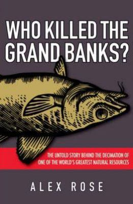 Who Killed the Grand Banks?: The Untold Story Behind the Decimation of One of the World's Greatest Natural Resources 9780470153871