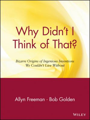 Why Didn't I Think of That: Bizarre Origins of Ingenious Inventions We Couldn't Live Without 9780471165118