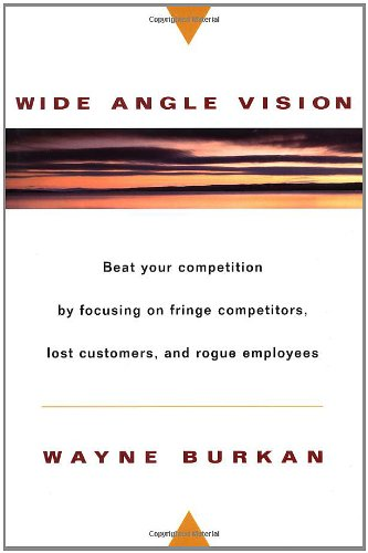 Wide-Angle Vision: Beat Your Competition by Focusing on Fringe Competitors, Lost Customers, and Rogue Employees 9780471134169