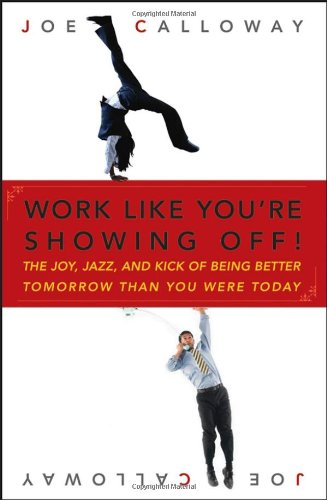 Work Like You're Showing Off: The Joy, Jazz, and Kick of Being Better Tomorrow Than You Were Today 9780470116265