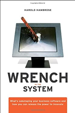 Wrench in the System: What's Sabotaging Your Business Software and How You Can Release the Power to Innovate 9780470413432