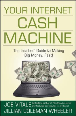 Your Internet Cash Machine: The Insiders' Guide to Making Big Money, Fast! 9780470129449