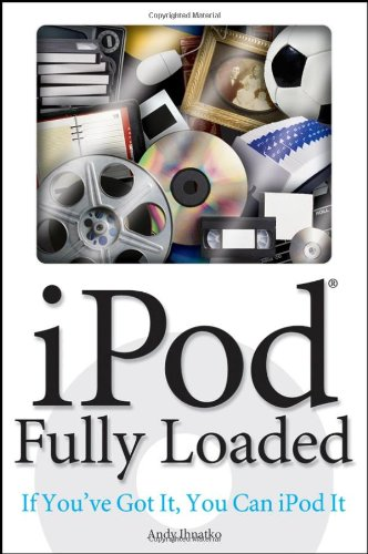 iPod Fully Loaded: If You've Got It, You Can iPod It 9780470049501