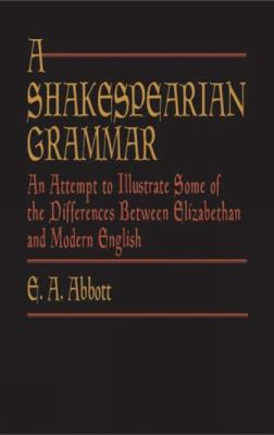 A Shakespearian Grammar: An Attempt to Illustrate Some of the Differences Between Elizabethan and Modern English 9780486431352