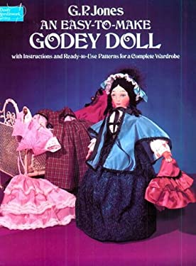 An Easy-To-Make Godey Doll, with Instructions and Ready-To-Use Patterns for a Complete Wardrobe 9780486237107
