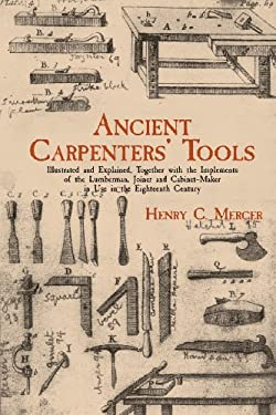 Ancient Carpenters' Tools: Illustrated and Explained, Together with the Implements of the Lumberman, Joiner and Cabinet-Maker in Use in the Eight 9780486409580