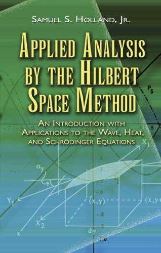 Applied Analysis by the Hilbert Space Method: An Introduction with Applications to the Wave, Heat, and Schrodinger Equations 9780486458014