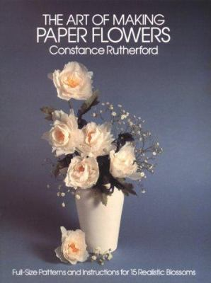 Art of Making Paper Flowers: Full-Size Patterns and Instructions for 15 Realistic Blossoms 9780486243788