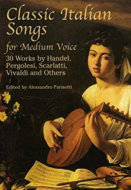 Classic Italian Songs for Medium Voice: 30 Works by Handel, Pergolesi, Scarlatti, Vivaldi and Others 9780486426709
