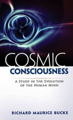 Cosmic Consciousness Cosmic Consciousness: A Study in the Evolution of the Human Mind a Study in the Evolution of the Human Mind 9780486471907