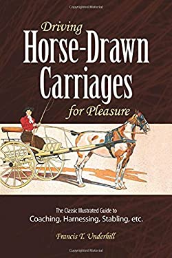 Driving Horse-Drawn Carriages for Pleasure: The Classic Illustrated Guide to Coaching, Harnessing, Stabling, Etc. 9780486261027